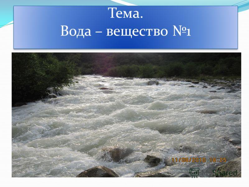Тема. Вода – вещество 1