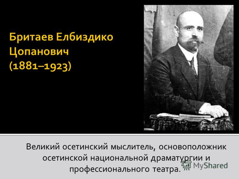Великий осетинский мыслитель, основоположник осетинской национальной драматургии и профессионального театра.