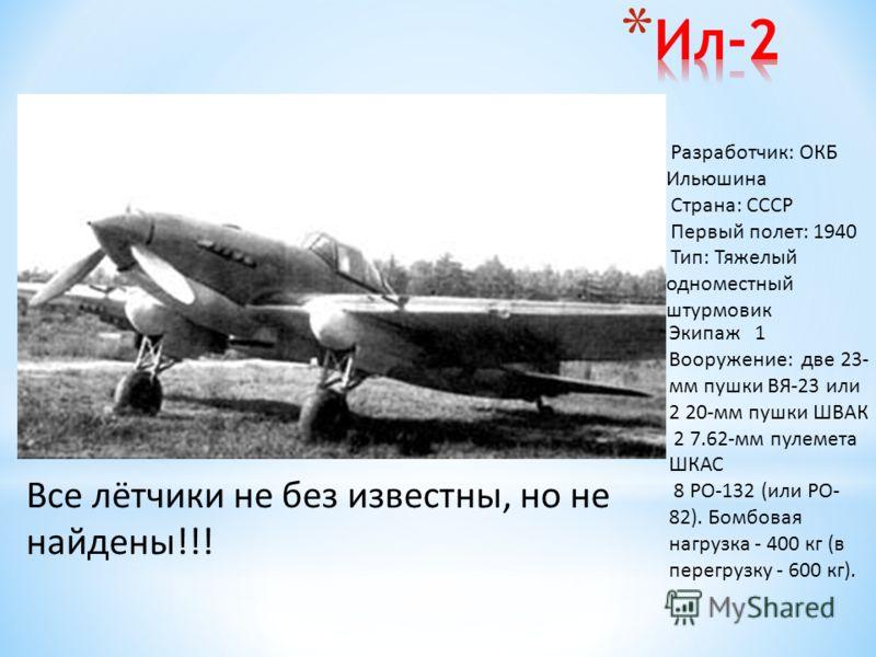 Разработчик: ОКБ Ильюшина Страна: СССР Первый полет: 1940 Тип: Тяжелый одноместный штурмовик Экипаж 1 Вооружение: две 23- мм пушки ВЯ-23 или 2 20-мм пушки ШВАК 2 7.62-мм пулемета ШКАС 8 РО-132 (или РО- 82). Бомбовая нагрузка - 400 кг (в перегрузку -