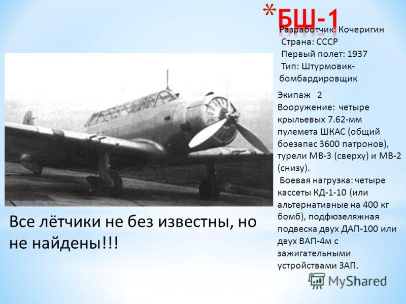 Разработчик: Кочеригин Страна: СССР Первый полет: 1937 Тип: Штурмовик- бомбардировщик Экипаж 2 Вооружение: четыре крыльевых 7.62-мм пулемета ШКАС (общий боезапас 3600 патронов), турели МВ-3 (сверху) и МВ-2 (снизу). Боевая нагрузка: четыре кассеты КД-