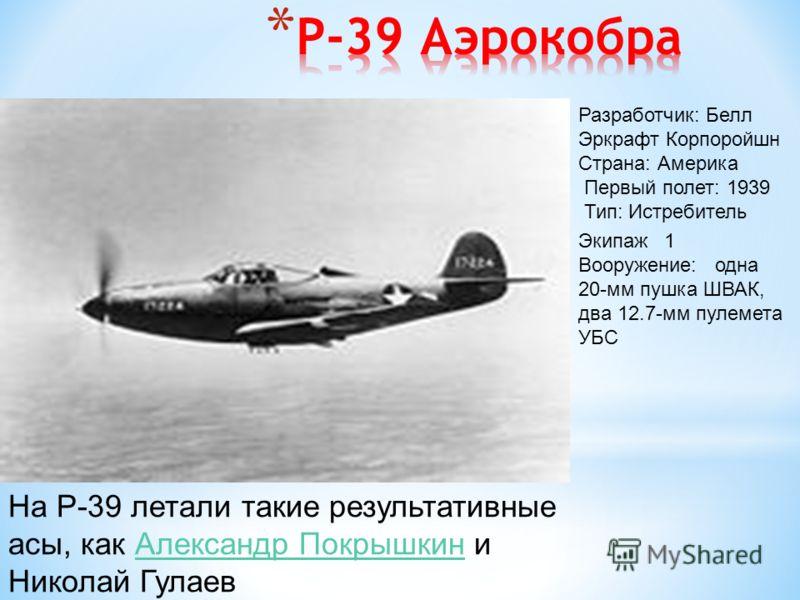 На P-39 летали такие результативные асы, как Александр Покрышкин и Николай ГулаевАлександр Покрышкин Разработчик: Белл Эркрафт Корпоройшн Страна: Америка Первый полет: 1939 Тип: Истребитель Экипаж 1 Вооружение: одна 20-мм пушка ШВАК, два 12.7-мм пуле
