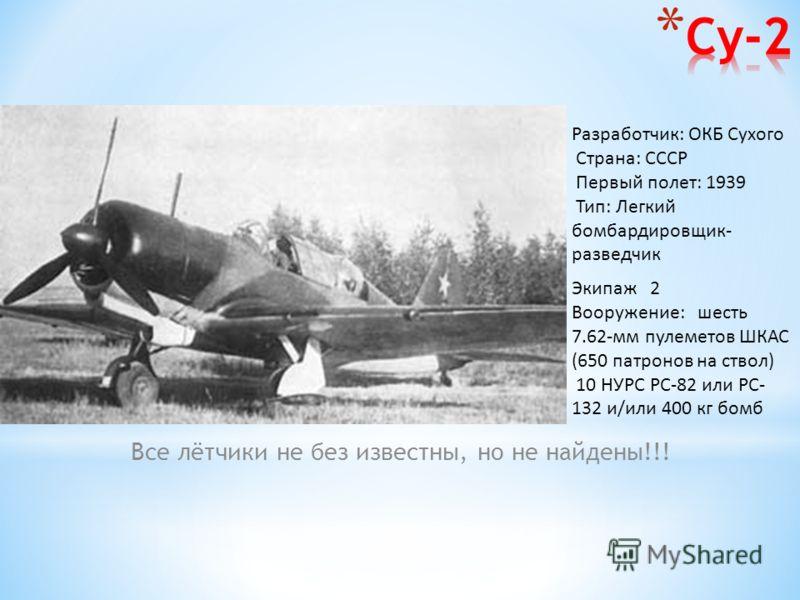 Все лётчики не без известны, но не найдены!!! Разработчик: ОКБ Сухого Страна: СССР Первый полет: 1939 Тип: Легкий бомбардировщик- разведчик Экипаж 2 Вооружение: шесть 7.62-мм пулеметов ШКАС (650 патронов на ствол) 10 НУРС РС-82 или РС- 132 и/или 400