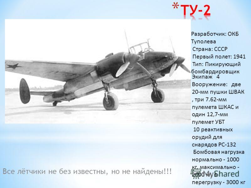 Все лётчики не без известны, но не найдены!!! Разработчик: ОКБ Туполева Страна: СССР Первый полет: 1941 Тип: Пикирующий бомбардировщик Экипаж 4 Вооружение: две 20-мм пушки ШВАК, три 7.62-мм пулемета ШКАС и один 12,7-мм пулемет УБТ 10 реактивных оруди