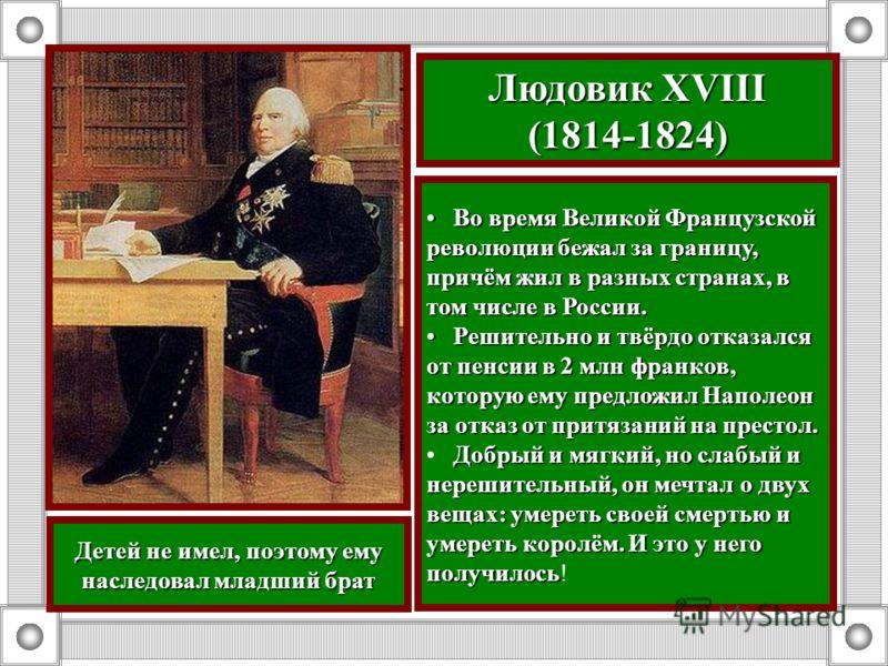 Людовик XVIII (1814-1824) Во время Великой Французской революции бежал за границу, причём жил в разных странах, в том числе в России. Во время Великой Французской революции бежал за границу, причём жил в разных странах, в том числе в России. Решитель