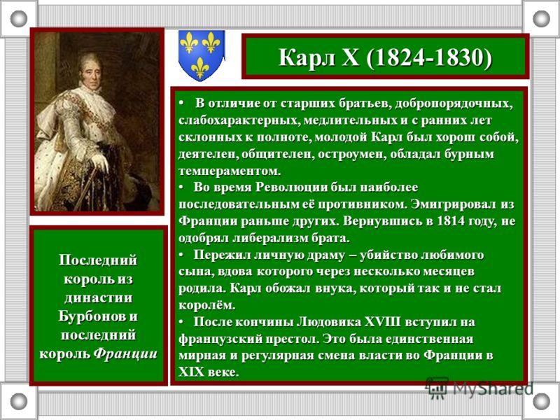 Карл X (1824-1830) В отличие от старших братьев, добропорядочных, слабохарактерных, медлительных и с ранних лет склонных к полноте, молодой Карл был хорош собой, деятелен, общителен, остроумен, обладал бурным темпераментом. В отличие от старших брать