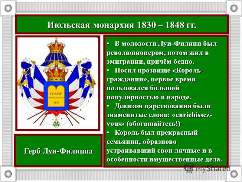 Июльская монархия 1830 – 1848 гг. В молодости Луи-Филипп был революционером, потом жил в эмиграции, причём бедно. В молодости Луи-Филипп был революционером, потом жил в эмиграции, причём бедно. Носил прозвище «Король- гражданин», первое время пользов