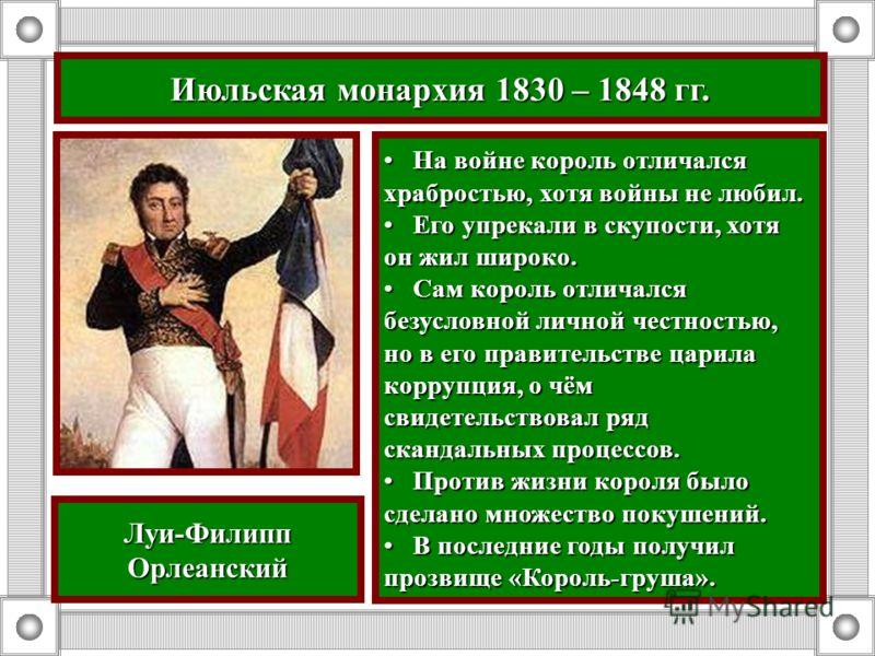 Июльская монархия 1830 – 1848 гг. На войне король отличался храбростью, хотя войны не любил. На войне король отличался храбростью, хотя войны не любил. Его упрекали в скупости, хотя он жил широко. Его упрекали в скупости, хотя он жил широко. Сам коро