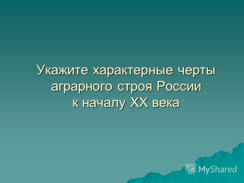 Укажите характерные черты аграрного строя России к началу XX века