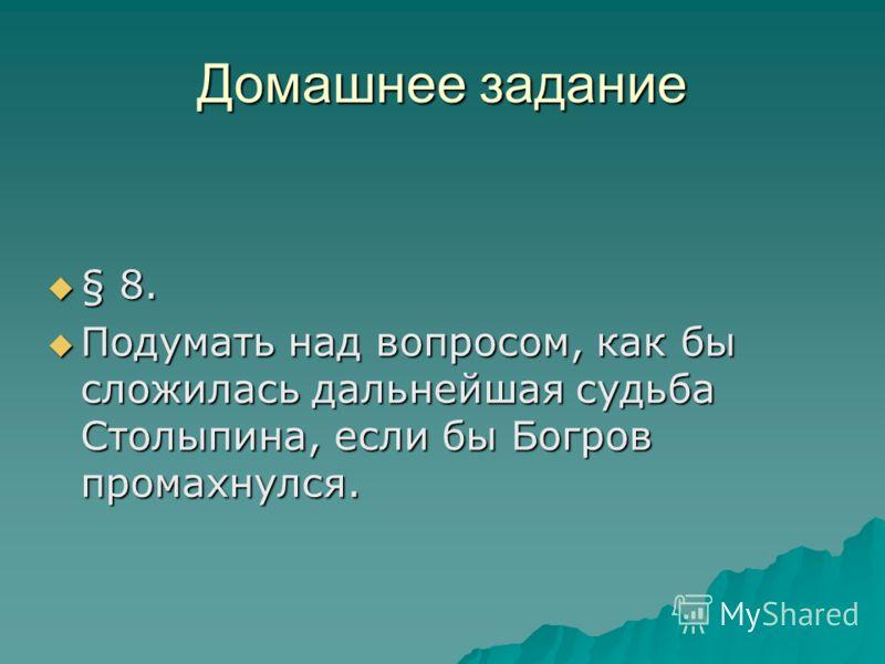 Домашнее задание § 8. § 8. Подумать над вопросом, как бы сложилась дальнейшая судьба Столыпина, если бы Богров промахнулся. Подумать над вопросом, как бы сложилась дальнейшая судьба Столыпина, если бы Богров промахнулся.