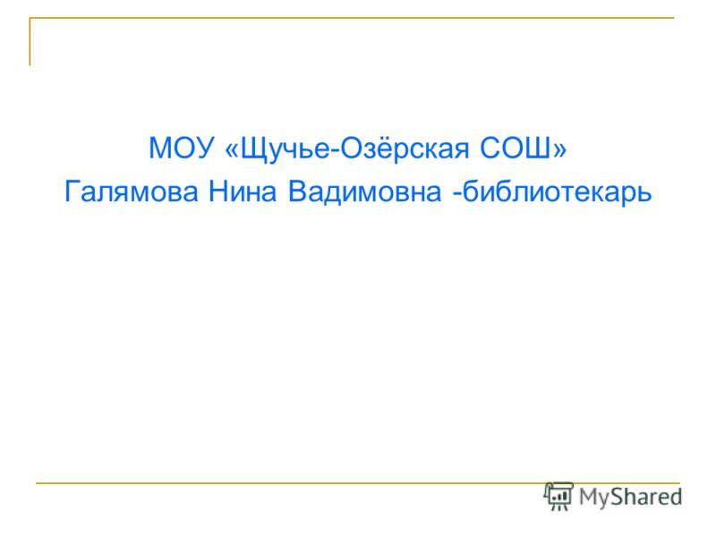 МОУ «Щучье-Озёрская СОШ» Галямова Нина Вадимовна -библиотекарь