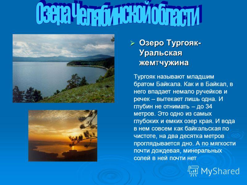 Озеро Тургояк- Уральская жемтчужина Озеро Тургояк- Уральская жемтчужина Тургояк называют младшим братом Байкала. Как и в Байкал, в него впадает немало ручейков и речек – вытекает лишь одна. И глубин не отнимать – до 34 метров. Это одно из самых глубо