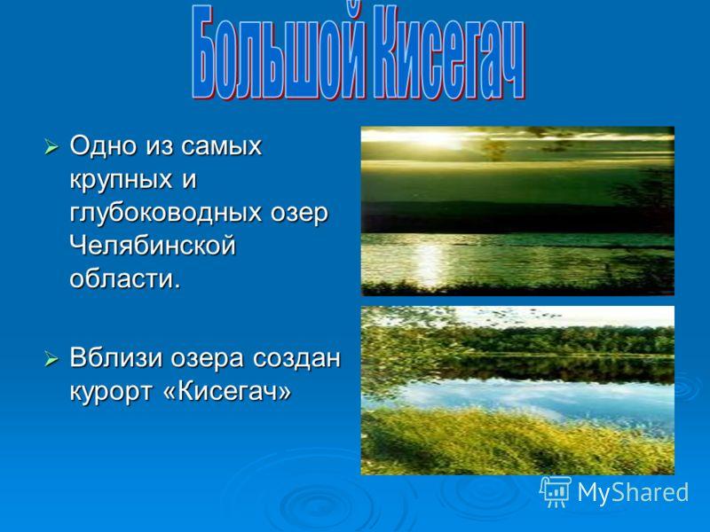 Одно из самых крупных и глубоководных озер Челябинской области. Одно из самых крупных и глубоководных озер Челябинской области. Вблизи озера создан курорт «Кисегач» Вблизи озера создан курорт «Кисегач»