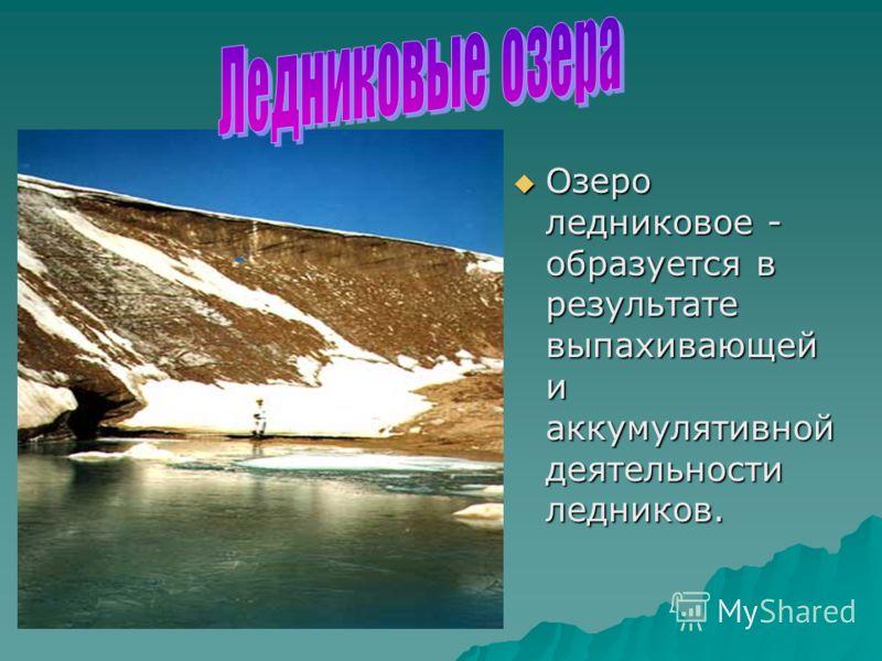 Озеро ледниковое - образуется в результате выпахивающей и аккумулятивной деятельности ледников. Озеро ледниковое - образуется в результате выпахивающей и аккумулятивной деятельности ледников.