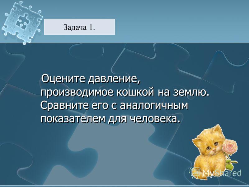 Оцените давление, производимое кошкой на землю. Сравните его с аналогичным показателем для человека. Задача 1.