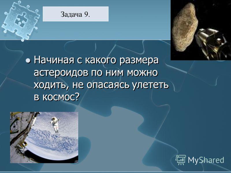 Начиная с какого размера астероидов по ним можно ходить, не опасаясь улететь в космос? Задача 9.