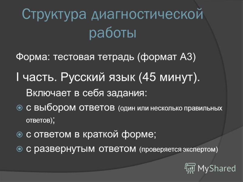 Структура диагностической работы Форма: тестовая тетрадь (формат А3) I часть. Русский язык (45 минут). Включает в себя задания: с выбором ответов (один или несколько правильных ответов) ; с ответом в краткой форме; с развернутым ответом (проверяется