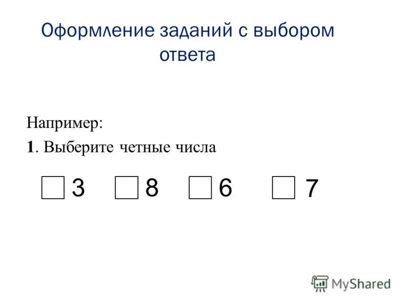 Оформление заданий с выбором ответа Например: 1. Выберите четные числа 386 7