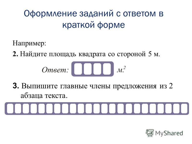 Оформление заданий с ответом в краткой форме Например: 2. Найдите площадь квадрата со стороной 5 м. 3. Выпишите главные члены предложения из 2 абзаца текста.