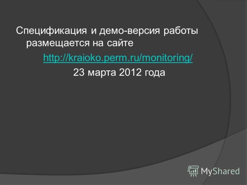 Спецификация и демо-версия работы размещается на сайте http://kraioko.perm.ru/monitoring/ 23 марта 2012 года