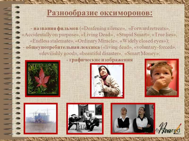 Разнообразие оксиморонов: - названия фильмов («Deafening silence», «Forward retreats», «Accidentally on purpose», «Living Dead», «Stupid Smart», «True lies», «Endless stalemate», «Ordinary Miracle», «Widely closed eyes»); - общеупотребительная лексик