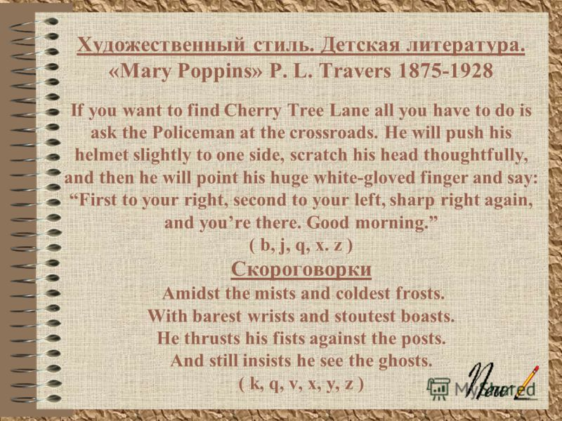 Художественный стиль. Детская литература. «Mary Poppins» P. L. Travers 1875-1928 If you want to find Cherry Tree Lane all you have to do is ask the Policeman at the crossroads. He will push his helmet slightly to one side, scratch his head thoughtful