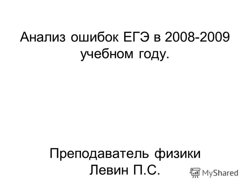 Анализ ошибок ЕГЭ в 2008-2009 учебном году. Преподаватель физики Левин П.С.