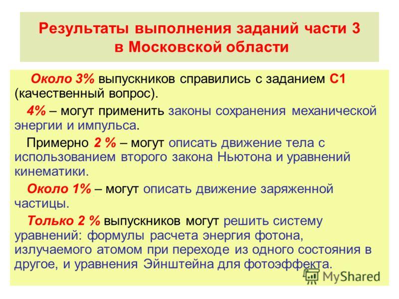 Результаты выполнения заданий части 3 в Московской области Около 3% выпускников справились с заданием С1 (качественный вопрос). 4% – могут применить законы сохранения механической энергии и импульса. Примерно 2 % – могут описать движение тела с испол
