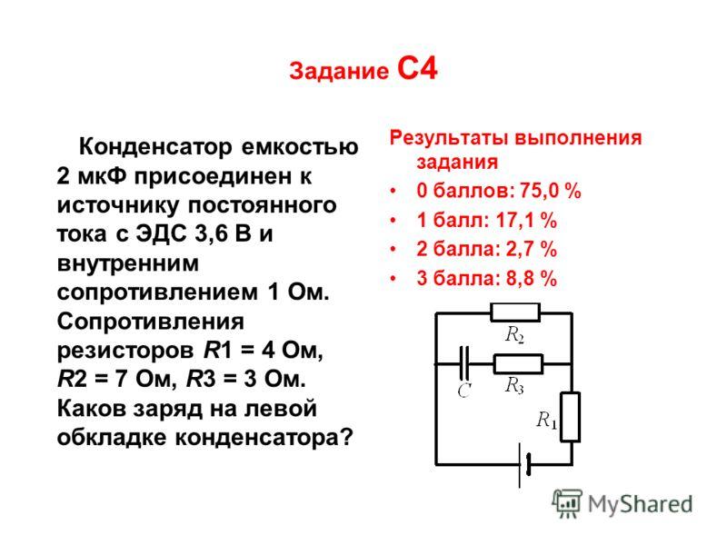 Задание С4 Конденсатор емкостью 2 мкФ присоединен к источнику постоянного тока с ЭДС 3,6 В и внутренним сопротивлением 1 Ом. Сопротивления резисторов R1 = 4 Ом, R2 = 7 Ом, R3 = 3 Ом. Каков заряд на левой обкладке конденсатора? Результаты выполнения з