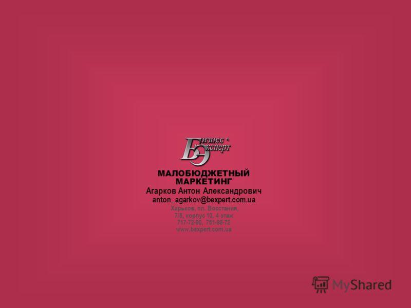 МАЛОБЮДЖЕТНЫЙ МАРКЕТИНГ Агарков Антон Александрович anton_agarkov@bexpert.com.ua Харьков, пл. Восстания, 7/8, корпус 10, 4 этаж 717-72-90, 751-98-72 www.bexpert.com.ua