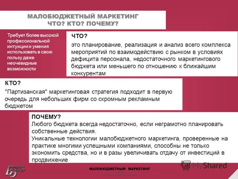 МАЛОБЮДЖЕТНЫЙ МАРКЕТИНГ семинар Агарков Антон Александрович МАЛОБЮДЖЕТНЫЙ МАРКЕТИНГ ЧТО? КТО? ПОЧЕМУ? ЧТО? это планирование, реализация и анализ всего комплекса мероприятий по взаимодействию с рынком в условиях дефицита персонала, недостаточного марк