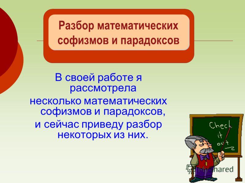 Разбор математических софизмов и парадоксов В своей работе я рассмотрела несколько математических софизмов и парадоксов, и сейчас приведу разбор некоторых из них.