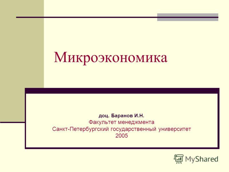 1 Микроэкономика доц. Баранов И.Н. Факультет менеджмента Санкт-Петербургский государственный университет 2005