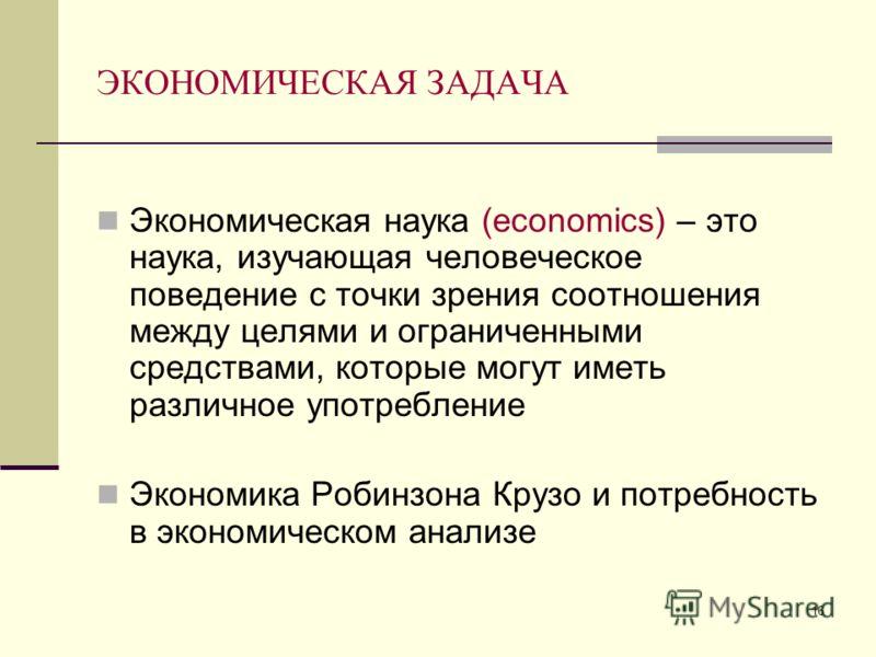 16 ЭКОНОМИЧЕСКАЯ ЗАДАЧА Экономическая наука (economics) – это наука, изучающая человеческое поведение с точки зрения соотношения между целями и ограниченными средствами, которые могут иметь различное употребление Экономика Робинзона Крузо и потребнос