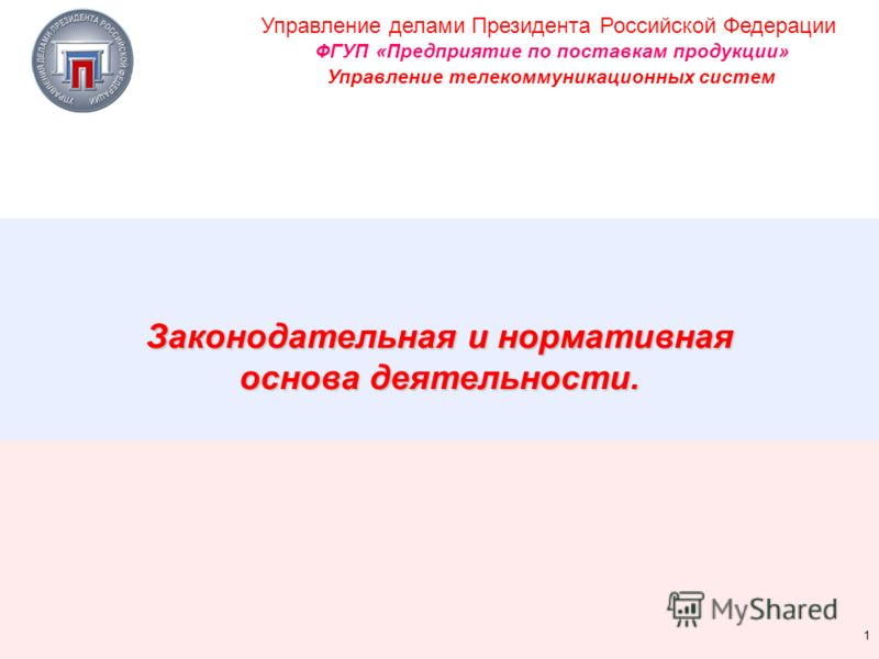 Управление делами Президента Российской Федерации ФГУП «Предприятие по поставкам продукции» Управление телекоммуникационных систем 1 Законодательная и нормативная основа деятельности.