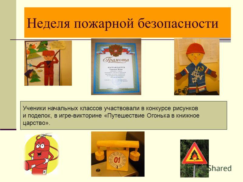 Неделя пожарной безопасности Ученики начальных классов участвовали в конкурсе рисунков и поделок, в игре-викторине «Путешествие Огонька в книжное царство».