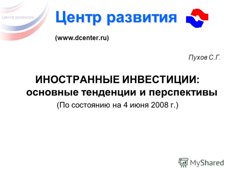 Центр развития Центр развития (www.dcenter.ru) Пухов С.Г. ИНОСТРАННЫЕ ИНВЕСТИЦИИ: основные тенденции и перспективы (По состоянию на 4 июня 2008 г.)