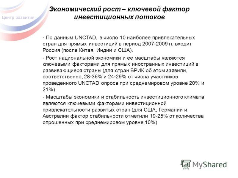 Экономический рост – ключевой фактор инвестиционных потоков - По данным UNCTAD, в число 10 наиболее привлекательных стран для прямых инвестиций в период 2007-2009 гг. входит Россия (после Китая, Индии и США). - Рост национальной экономики и ее масшта