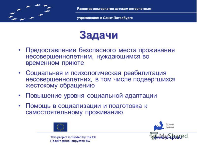 www.vd-spb.ru This project is funded by the EU Проект финансируется ЕС Развитие альтернатив детским интернатным учреждениям в Санкт-Петербурге Задачи Предоставление безопасного места проживания несовершеннолетним, нуждающимся во временном приюте Соци