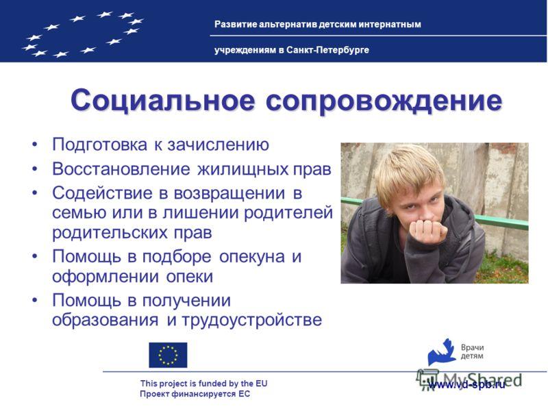 www.vd-spb.ru This project is funded by the EU Проект финансируется ЕС Развитие альтернатив детским интернатным учреждениям в Санкт-Петербурге Социальное сопровождение Подготовка к зачислению Восстановление жилищных прав Содействие в возвращении в се