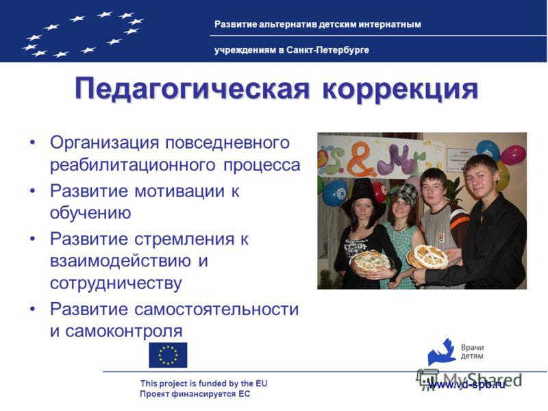 www.vd-spb.ru This project is funded by the EU Проект финансируется ЕС Развитие альтернатив детским интернатным учреждениям в Санкт-Петербурге Педагогическая коррекция Организация повседневного реабилитационного процесса Развитие мотивации к обучению