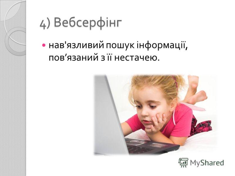 4) Вебсерфінг нав ' язливий пошук інформації, пов язаний з її нестачею.