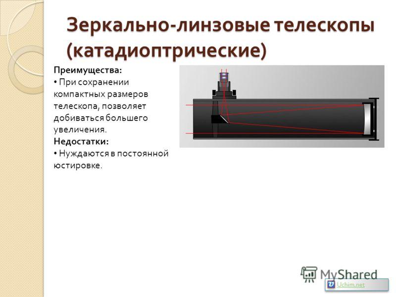 Зеркально - линзовые телескопы ( катадиоптрические ) Преимущества: При сохранении компактных размеров телескопа, позволяет добиваться большего увеличения. Недостатки: Нуждаются в постоянной юстировке. Uchim.net