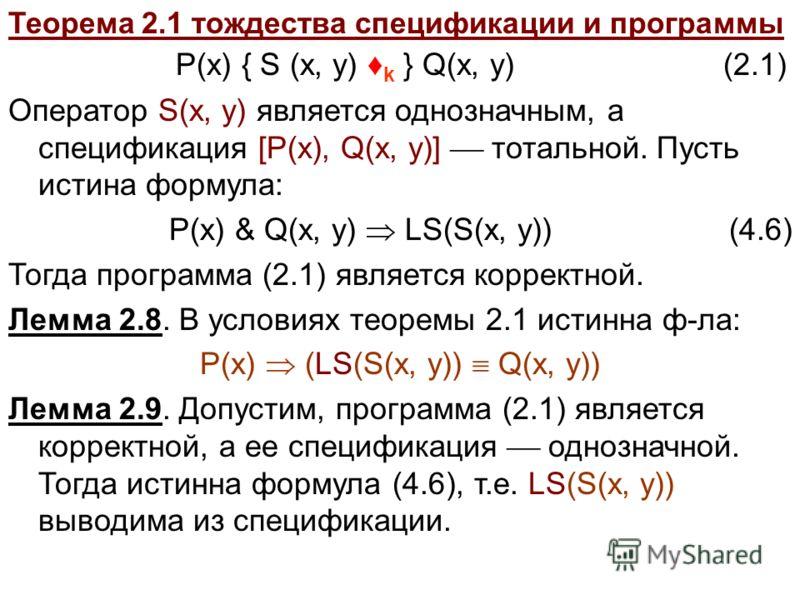 Теорема 2.1 тождества спецификации и программы P(x) { S (x, y) k } Q(x, y) (2.1) Оператор S(x, y) является однозначным, а спецификация [P(x), Q(x, y)] тотальной. Пусть истина формула: P(x) & Q(x, y) LS(S(x, y))(4.6) Тогда программа (2.1) является кор