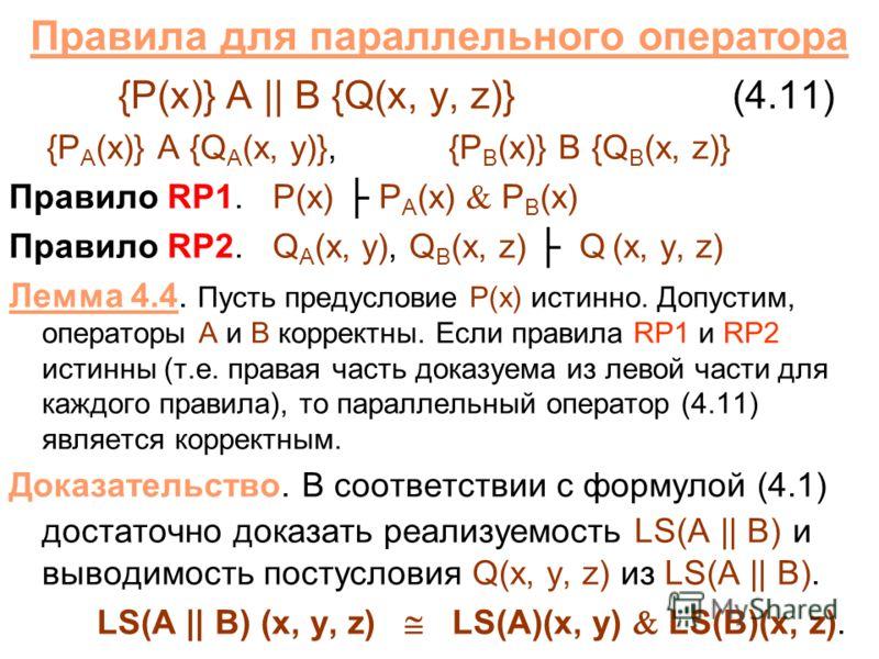 Правила для параллельного оператора {P(x)} A || B {Q(x, y, z)} (4.11) {P A (x)} A {Q A (x, y)}, {P B (x)} B {Q B (x, z)} Правило RP1. P(x) P A (x) P B (x) Правило RP2. Q A (x, y), Q B (x, z) Q (x, y, z) Лемма 4.4. Пусть предусловие P(x) истинно. Допу