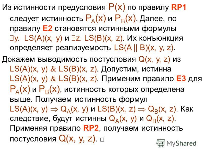 Из истинности предусловия P(x) по правилу RP1 следует истинность P A (x) и P B (x). Далее, по правилу E2 становятся истинными формулы y. LS(A)(x, y) и z. LS(B)(x, z). Их конъюнкция определяет реализуемость LS(A || B)(x, y, z). Докажем выводимость пос