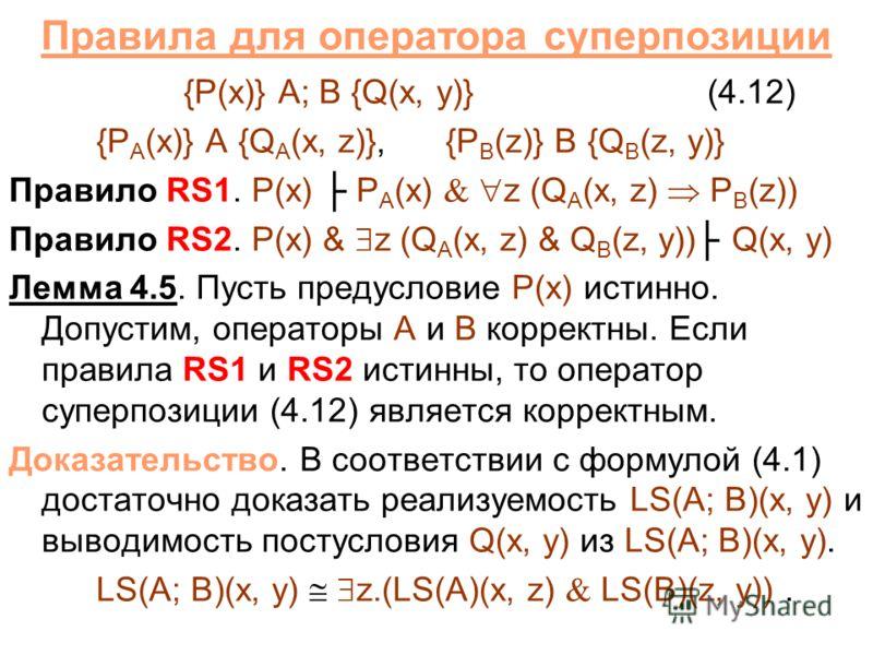 Правила для оператора суперпозиции {P(x)} A; B {Q(x, y)}(4.12) {P A (x)} A {Q A (x, z)},{P B (z)} B {Q B (z, y)} Правило RS1. P(x) P A (x) z (Q A (x, z) P B (z)) Правило RS2. P(x) & z (Q A (x, z) & Q B (z, y)) Q(x, y) Лемма 4.5. Пусть предусловие P(x