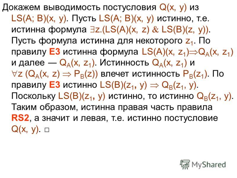 Докажем выводимость постусловия Q(x, y) из LS(A; B)(x, y). Пусть LS(A; B)(x, y) истинно, т.е. истинна формула z.(LS(A)(x, z) LS(B)(z, y)). Пусть формула истинна для некоторого z 1. По правилу E3 истинна формула LS(A)(x, z 1 ) Q A (x, z 1 ) и далее Q