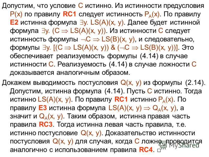 Допустим, что условие C истинно. Из истинности предусловия P(x) по правилу RC1 следует истинность P A (x). По правилу E2 истинна формула y. LS(A)(x, y). Далее будет истинной формула y. (C LS(A)(x, y)). Из истинности C следует истинность формулы C LS(
