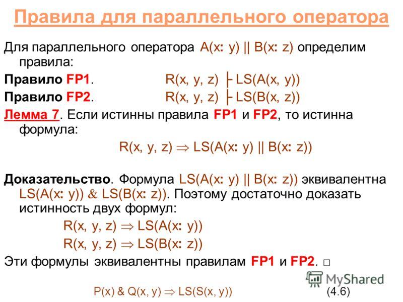 Правила для параллельного оператора Для параллельного оператора A(x: y) || B(x: z) определим правила: Правило FP1.R(x, y, z) LS(A(x, y)) Правило FP2.R(x, y, z) LS(B(x, z)) Лемма 7. Если истинны правила FP1 и FP2, то истинна формула: R(x, y, z) LS(A(x