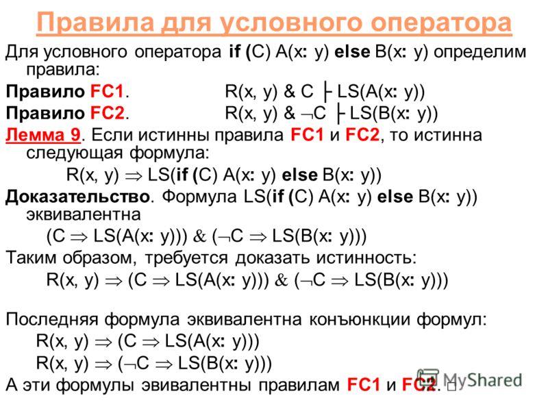 Правила для условного оператора Для условного оператора if (C) A(x: y) else B(x: y) определим правила: Правило FC1.R(x, y) & C LS(A(x: y)) Правило FC2.R(x, y) & C LS(B(x: y)) Лемма 9. Если истинны правила FC1 и FC2, то истинна следующая формула: R(x,